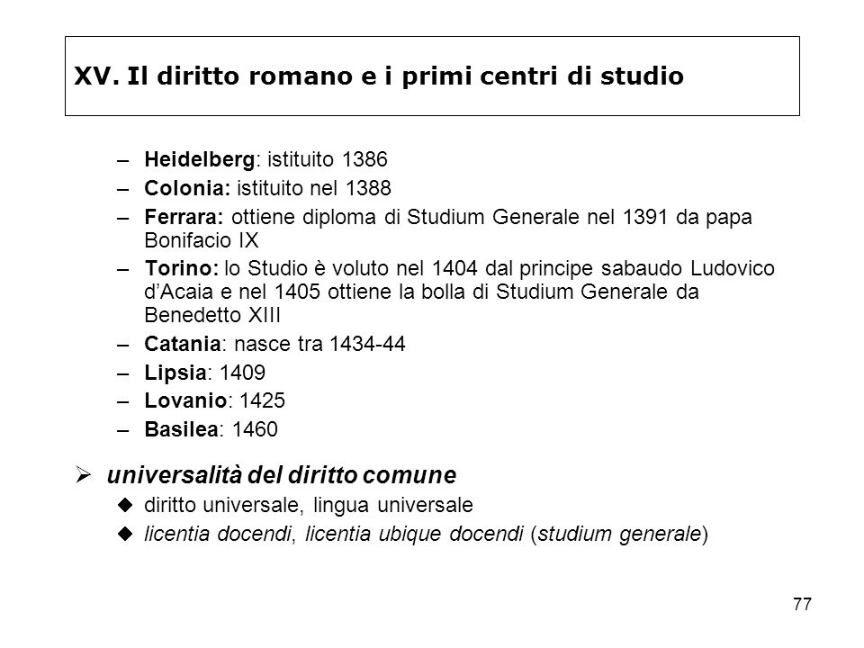 77 XV. Il diritto romano e i primi centri di studio –Heidelberg: istituito 1386 –Colonia: istituito nel 1388 –Ferrara: ottiene diploma di Studium Gene