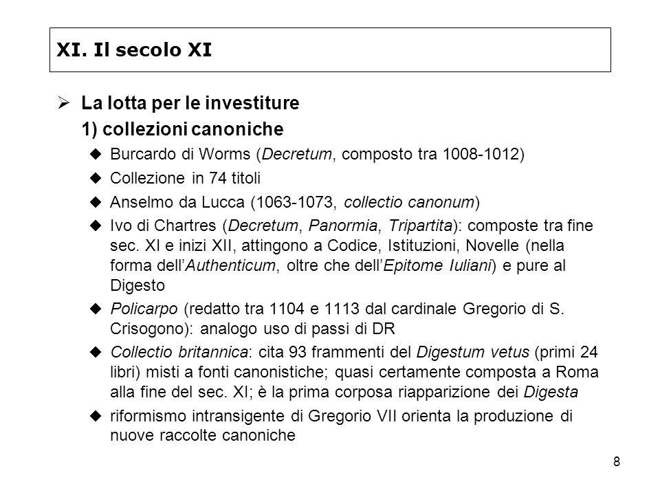 8 XI. Il secolo XI La lotta per le investiture 1) collezioni canoniche Burcardo di Worms (Decretum, composto tra 1008-1012) Collezione in 74 titoli An