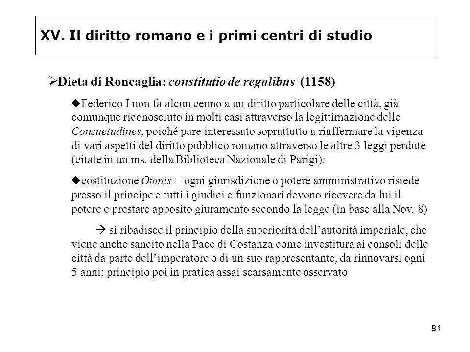 81 XV. Il diritto romano e i primi centri di studio Dieta di Roncaglia: constitutio de regalibus (1158) Federico I non fa alcun cenno a un diritto par