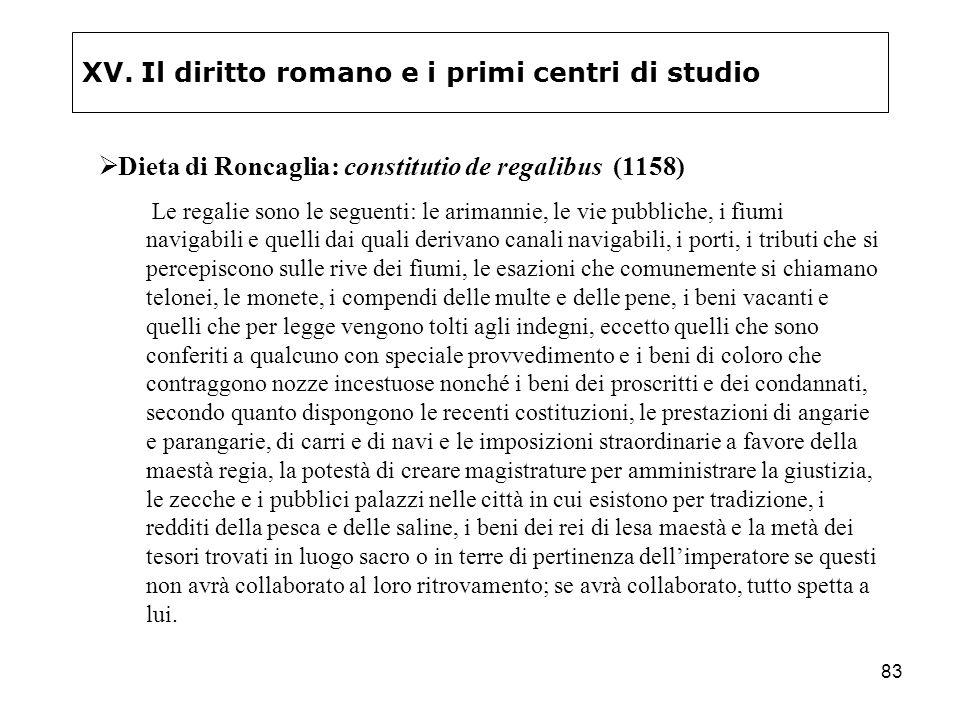 83 XV. Il diritto romano e i primi centri di studio Dieta di Roncaglia: constitutio de regalibus (1158) Le regalie sono le seguenti: le arimannie, le