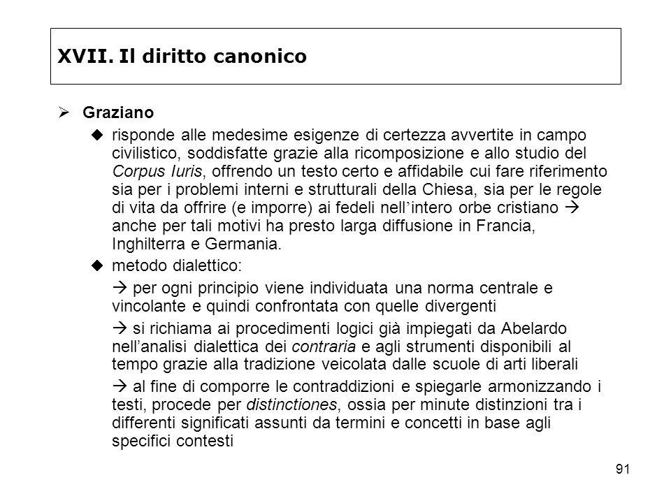 91 XVII. Il diritto canonico Graziano risponde alle medesime esigenze di certezza avvertite in campo civilistico, soddisfatte grazie alla ricomposizio