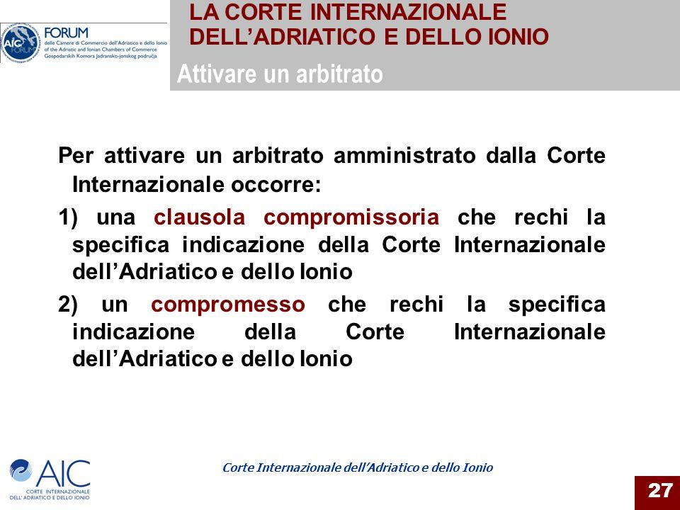 Corte Internazionale dellAdriatico e dello Ionio 27 Per attivare un arbitrato amministrato dalla Corte Internazionale occorre: 1) una clausola comprom