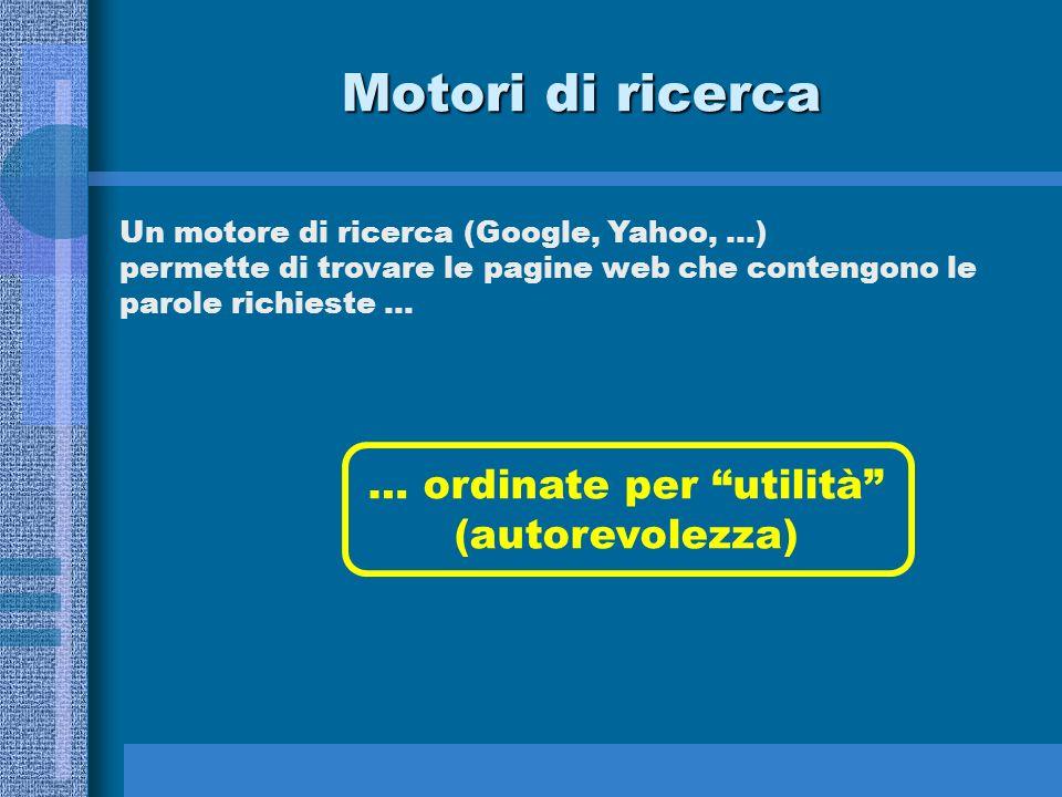 Motori di ricerca Un motore di ricerca (Google, Yahoo, …) permette di trovare le pagine web che contengono le parole richieste … … ordinate per utilit