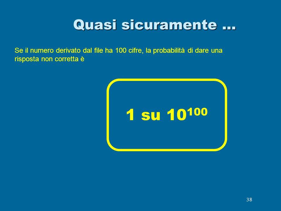 38 Quasi sicuramente … Se il numero derivato dal file ha 100 cifre, la probabilità di dare una risposta non corretta è 1 su 10 100
