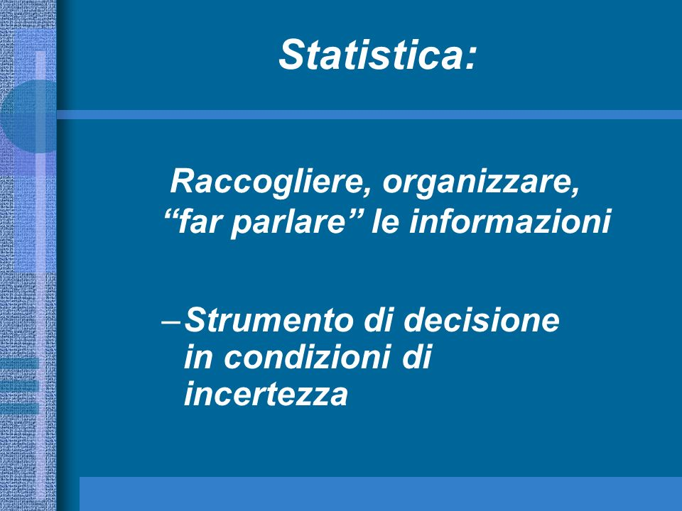 –Strumento di decisione in condizioni di incertezza Raccogliere, organizzare, far parlare le informazioni Statistica: