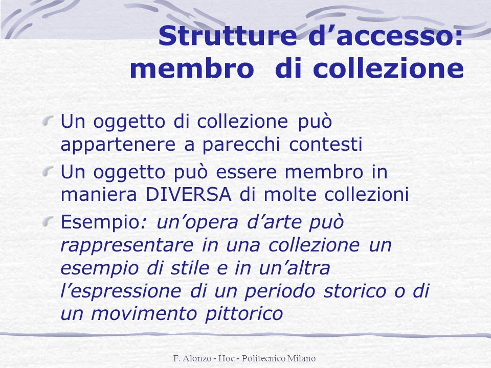 F. Alonzo - Hoc - Politecnico Milano Strutture daccesso: membro di collezione Un oggetto di collezione può appartenere a parecchi contesti Un oggetto