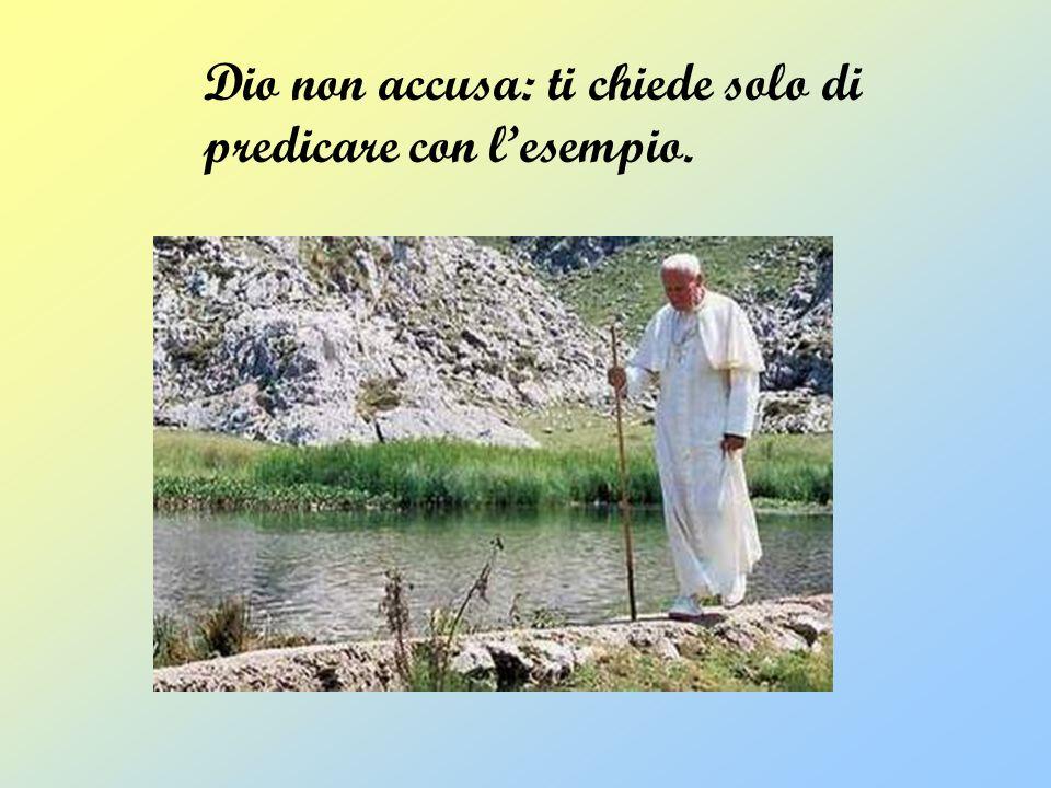 Dio non accusa: ti chiede solo di predicare con lesempio.