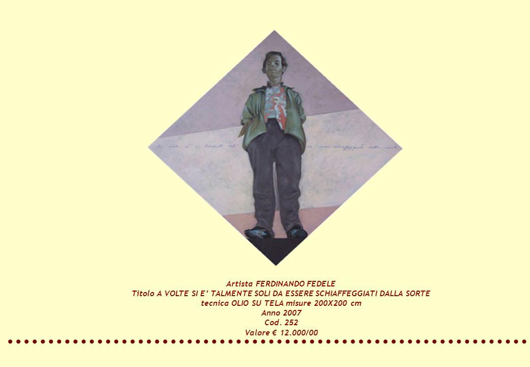 Artista FERDINANDO FEDELE Titolo A VOLTE SI E TALMENTE SOLI DA ESSERE SCHIAFFEGGIATI DALLA SORTE tecnica OLIO SU TELA misure 200X200 cm Anno 2007 Cod.