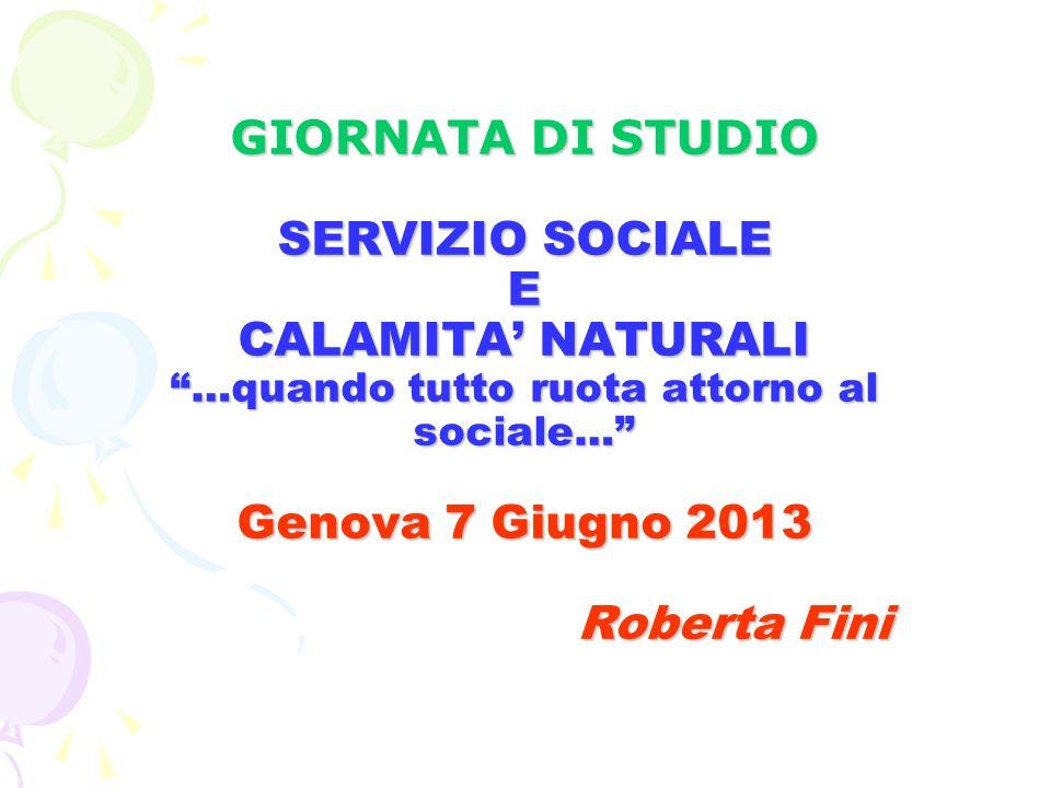 GIORNATA DI STUDIO SERVIZIO SOCIALE E CALAMITA NATURALI …quando tutto ruota attorno al sociale… Genova 7 Giugno 2013 Roberta Fini