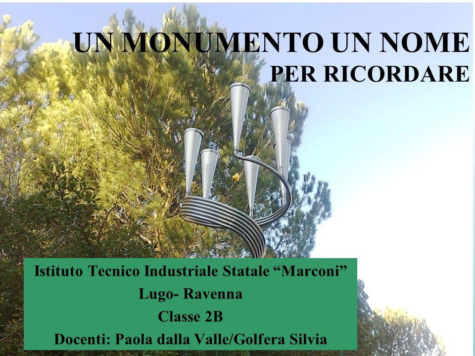 UN MONUMENTO UN NOME PER RICORDARE Istituto Tecnico Industriale Statale Marconi Lugo- Ravenna Classe 2B Docenti: Paola dalla Valle/Golfera Silvia