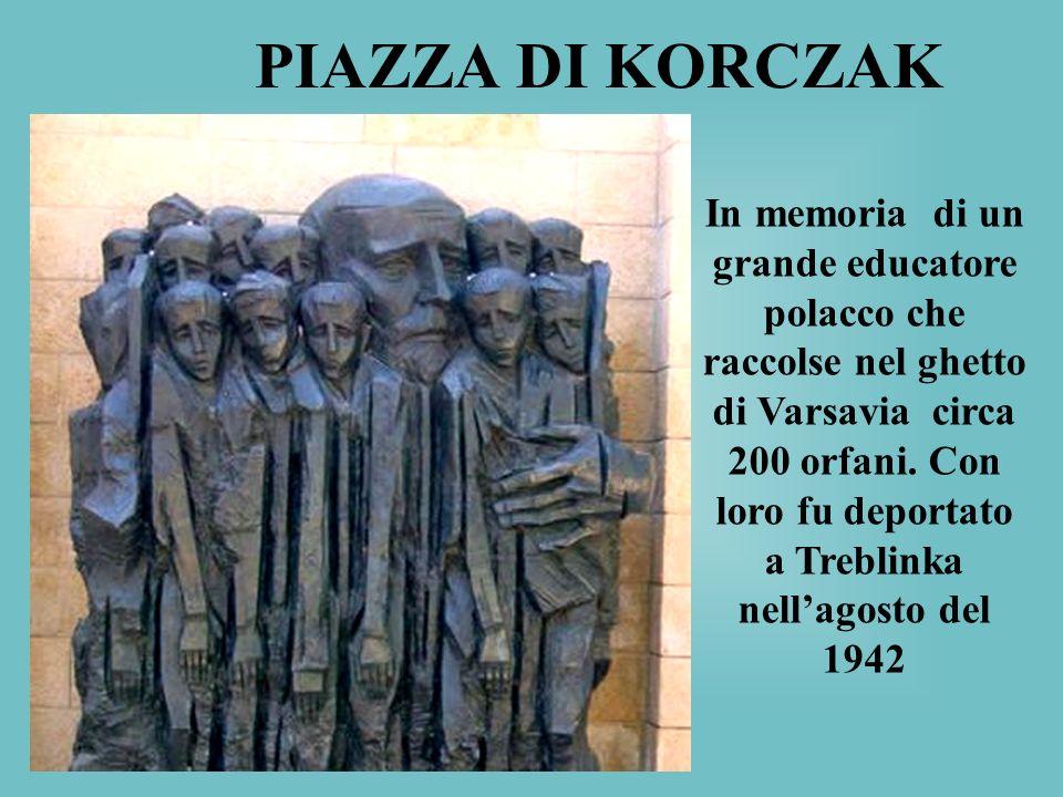 PIAZZA DI KORCZAK In memoria di un grande educatore polacco che raccolse nel ghetto di Varsavia circa 200 orfani. Con loro fu deportato a Treblinka ne