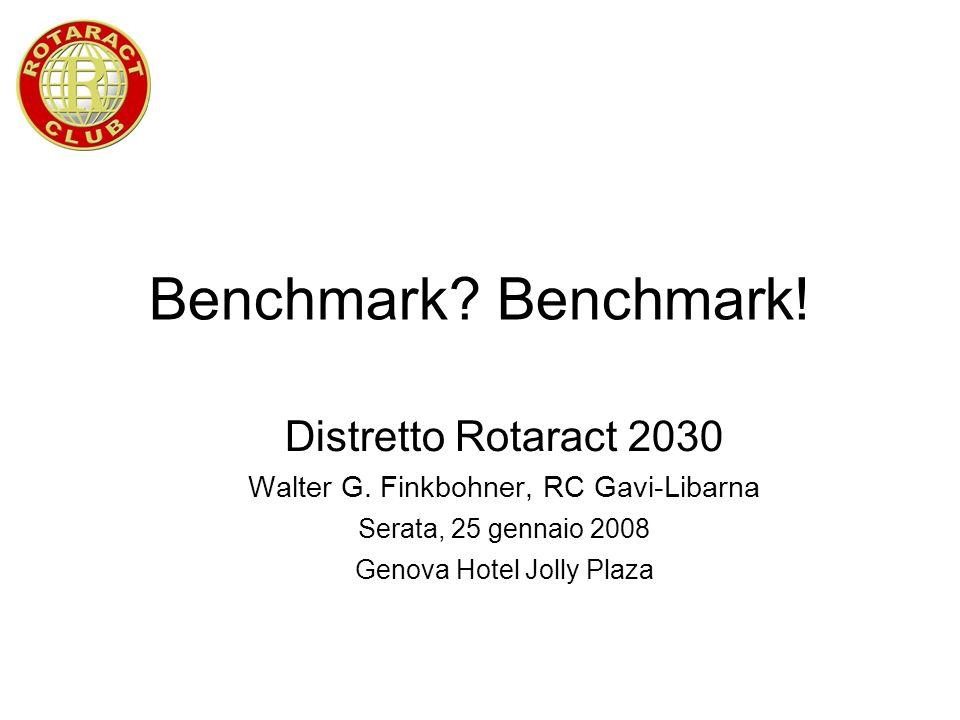 Benchmark? Benchmark! Distretto Rotaract 2030 Walter G. Finkbohner, RC Gavi-Libarna Serata, 25 gennaio 2008 Genova Hotel Jolly Plaza