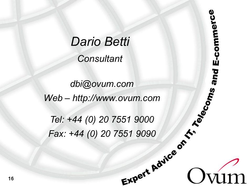 16 dbi@ovum.com Web – http://www.ovum.com Tel: +44 (0) 20 7551 9000 Fax: +44 (0) 20 7551 9090 Dario Betti Consultant
