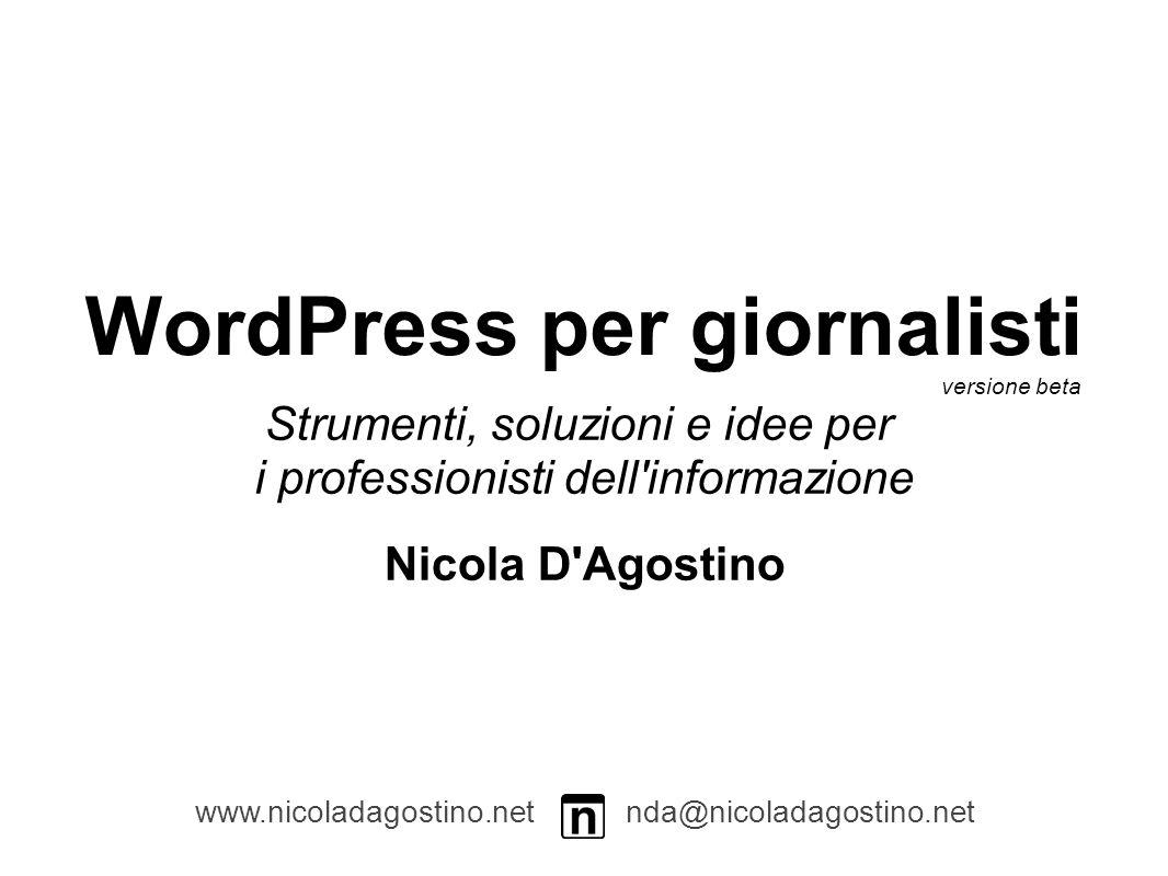 WordPress per giornalisti Strumenti, soluzioni e idee per i professionisti dell informazione www.nicoladagostino.net nda@nicoladagostino.net versione beta Nicola D Agostino