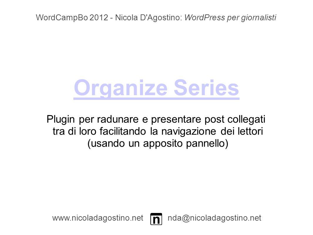 Organize Series www.nicoladagostino.net nda@nicoladagostino.net Plugin per radunare e presentare post collegati tra di loro facilitando la navigazione dei lettori (usando un apposito pannello) WordCampBo 2012 - Nicola D Agostino: WordPress per giornalisti