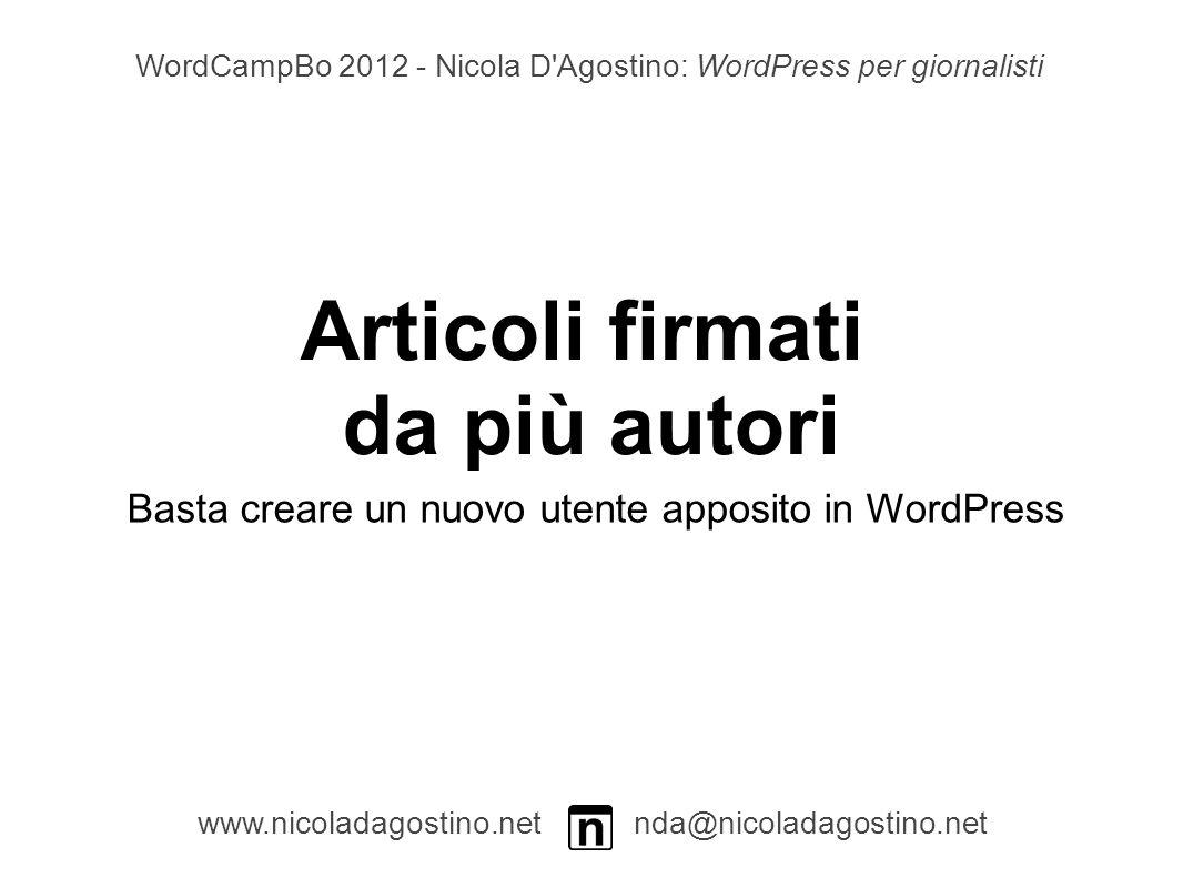 Articoli firmati da più autori www.nicoladagostino.net nda@nicoladagostino.net Basta creare un nuovo utente apposito in WordPress WordCampBo 2012 - Nicola D Agostino: WordPress per giornalisti