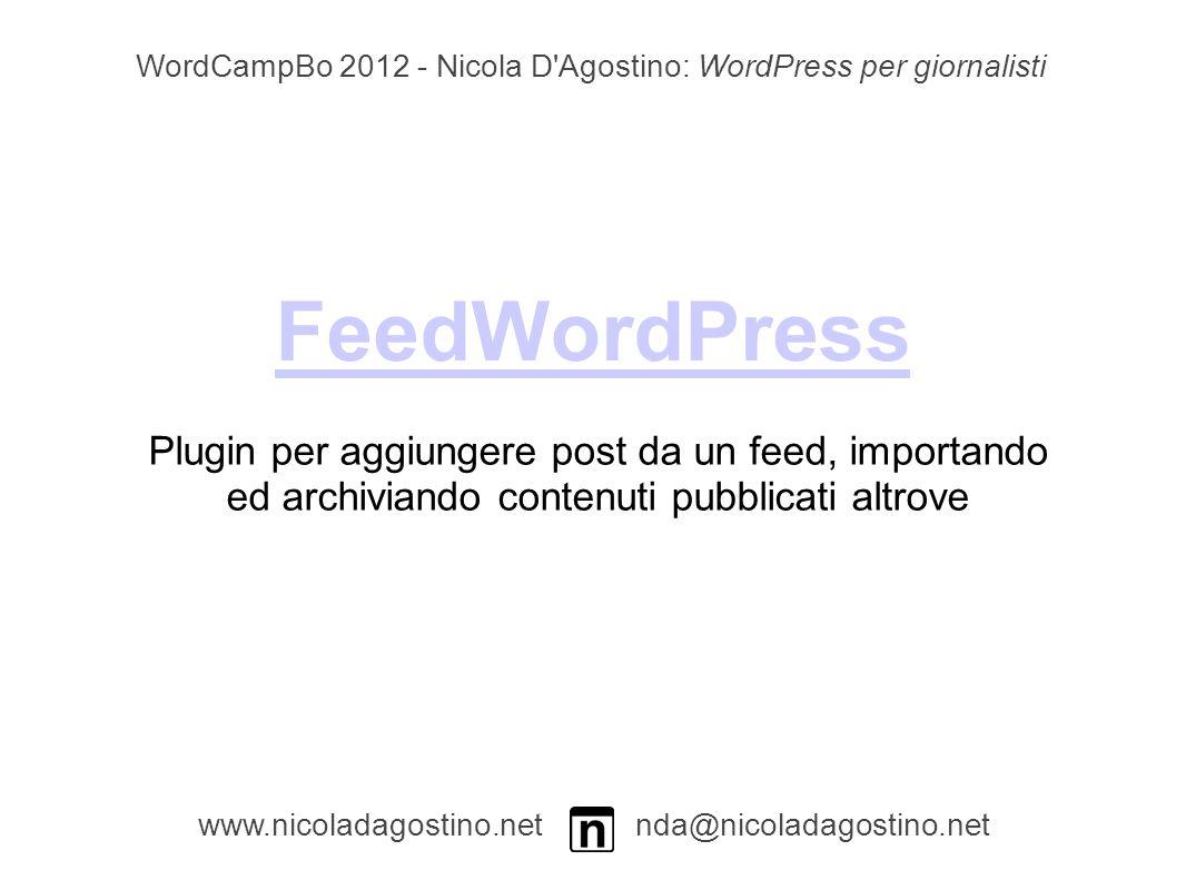 FeedWordPress www.nicoladagostino.net nda@nicoladagostino.net Plugin per aggiungere post da un feed, importando ed archiviando contenuti pubblicati altrove WordCampBo 2012 - Nicola D Agostino: WordPress per giornalisti