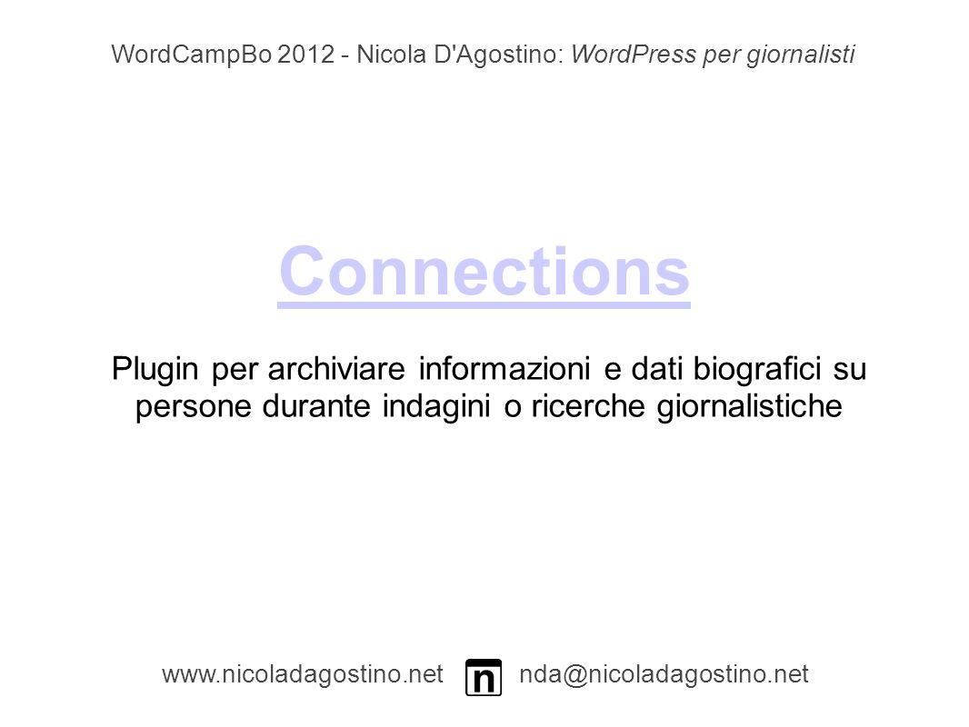 Connections www.nicoladagostino.net nda@nicoladagostino.net Plugin per archiviare informazioni e dati biografici su persone durante indagini o ricerche giornalistiche WordCampBo 2012 - Nicola D Agostino: WordPress per giornalisti