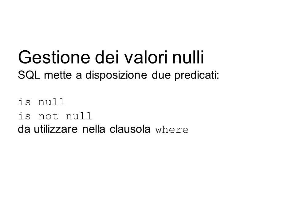 Gestione dei valori nulli SQL mette a disposizione due predicati: is null is not null da utilizzare nella clausola where
