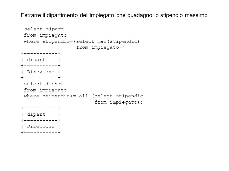 Estrarre il dipartimento dellimpiegato che guadagno lo stipendio massimo select dipart from impiegato where stipendio=(select max(stipendio) from impiegato); +-----------+ | dipart | +-----------+ | Direzione | +-----------+ select dipart from impiegato where stipendio>= all (select stipendio from impiegato); +-----------+ | dipart | +-----------+ | Direzione | +-----------+