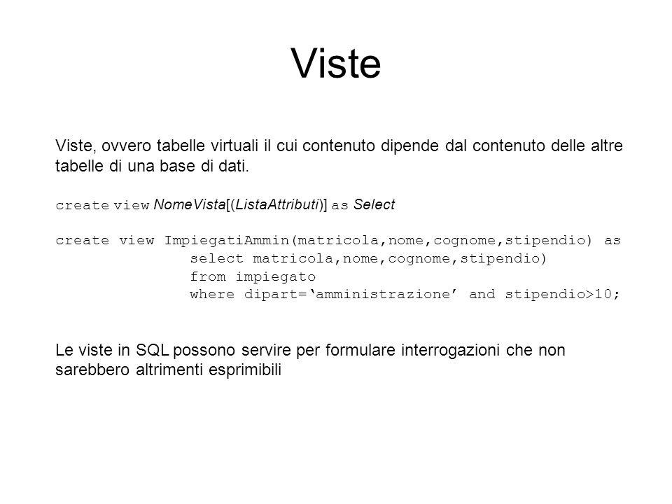 Viste Viste, ovvero tabelle virtuali il cui contenuto dipende dal contenuto delle altre tabelle di una base di dati. create view NomeVista[(ListaAttri