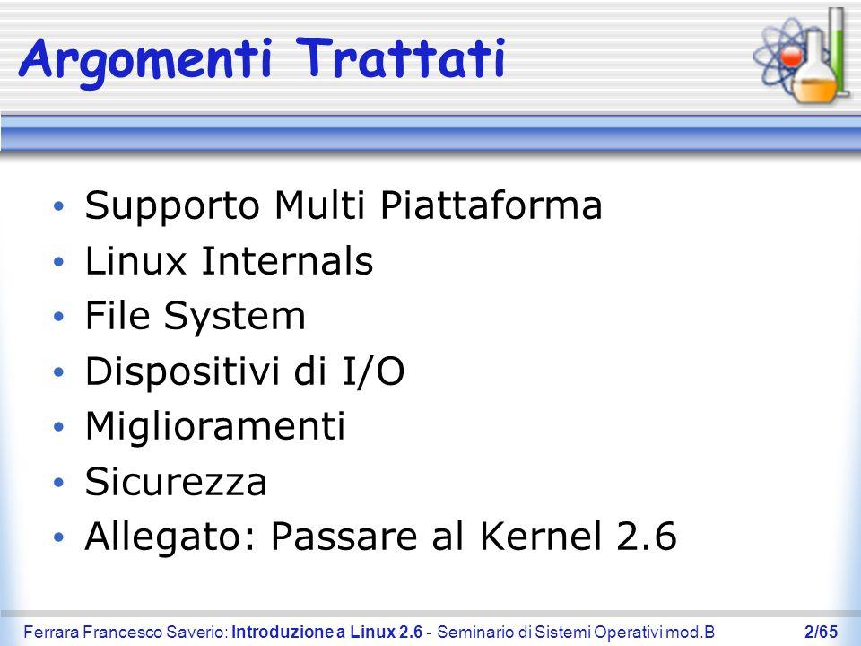 Ferrara Francesco Saverio: Introduzione a Linux 2.6 - Seminario di Sistemi Operativi mod.B3/65 Supporto Multi Piattaforma Sistemi Radicati Motorola, Hitachi, NEC, Axis Communication Caratteristica principale: non hanno MMU Processori 64-Bit AMD Opteron, Athlon 64, Hammer, K8 Server Principalmente SMP e NUMA