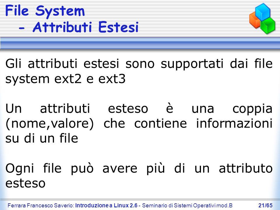 Ferrara Francesco Saverio: Introduzione a Linux 2.6 - Seminario di Sistemi Operativi mod.B21/65 File System - Attributi Estesi Gli attributi estesi so
