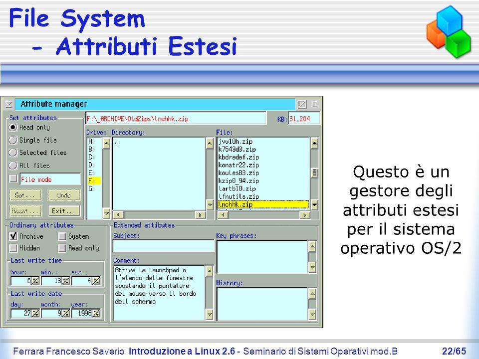 Ferrara Francesco Saverio: Introduzione a Linux 2.6 - Seminario di Sistemi Operativi mod.B22/65 File System - Attributi Estesi Questo è un gestore deg