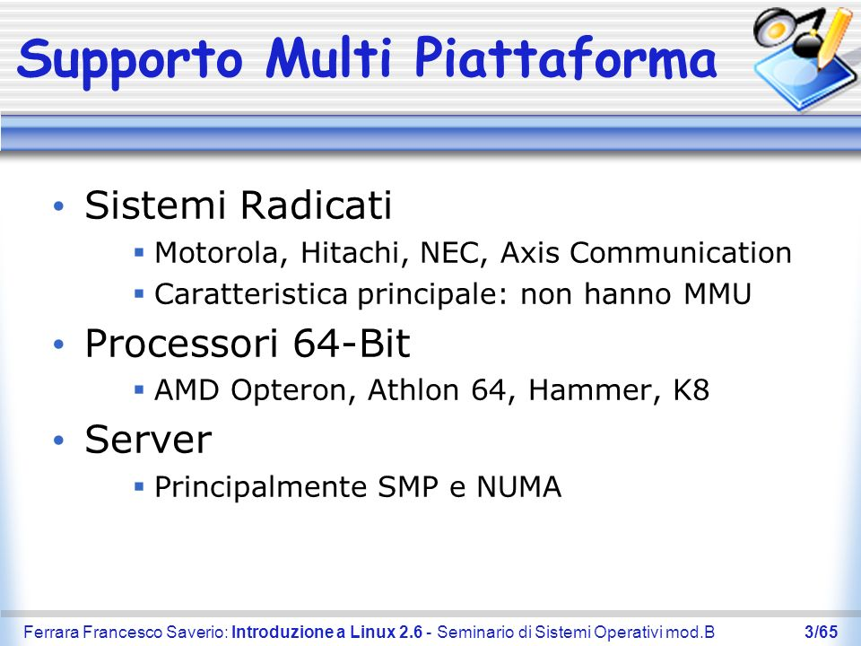 Ferrara Francesco Saverio: Introduzione a Linux 2.6 - Seminario di Sistemi Operativi mod.B44/65 Link Utili http://www.kernel.org Dove è possibile scaricare un kernel linux http://www.pluto.linux.it Documentazione in italiano per i sistemi linux http://www.linuxdesktop.it Problemi incontrati installando linux http://www.linuxiso.org Dove scaricare una distribuzione linux http://studenti.unina.it/~fsterrar Per scaricare queste slide