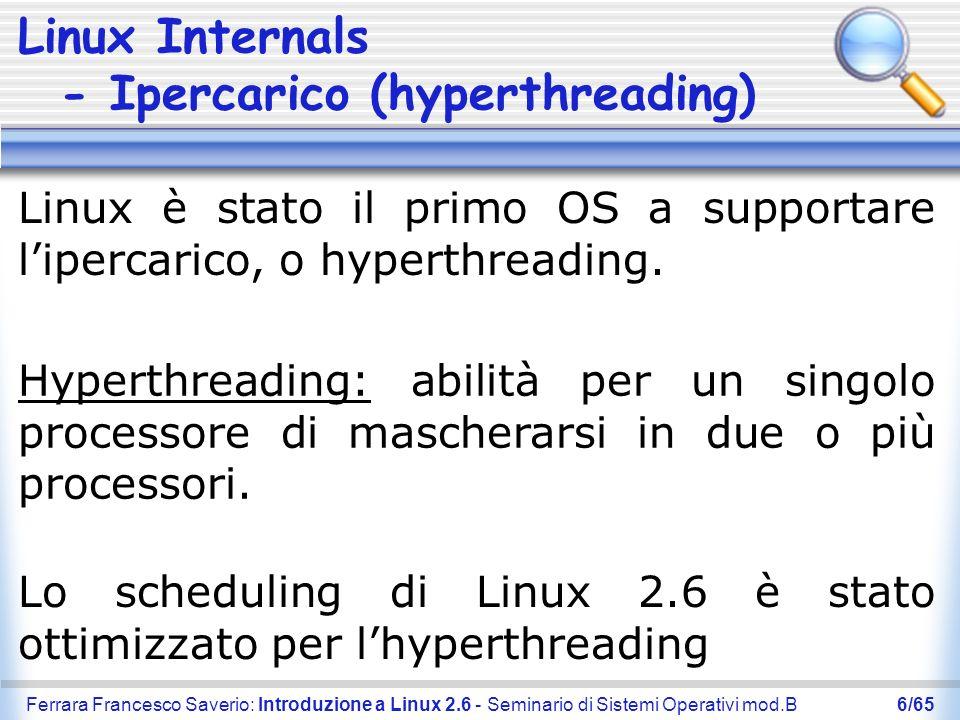 Ferrara Francesco Saverio: Introduzione a Linux 2.6 - Seminario di Sistemi Operativi mod.B7/65 Linux Internals - Scalabilità Numero di utenti: Da 65.000 a più di 4.000.000.000 Numero di pid (process id): Da 32.000 a 1.000.000.000 Dimensione file system: Fino a 2 TB