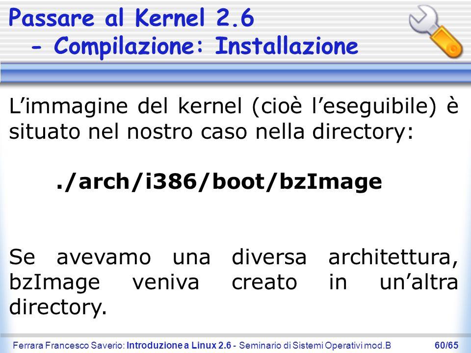 Ferrara Francesco Saverio: Introduzione a Linux 2.6 - Seminario di Sistemi Operativi mod.B60/65 Passare al Kernel 2.6 - Compilazione: Installazione Li