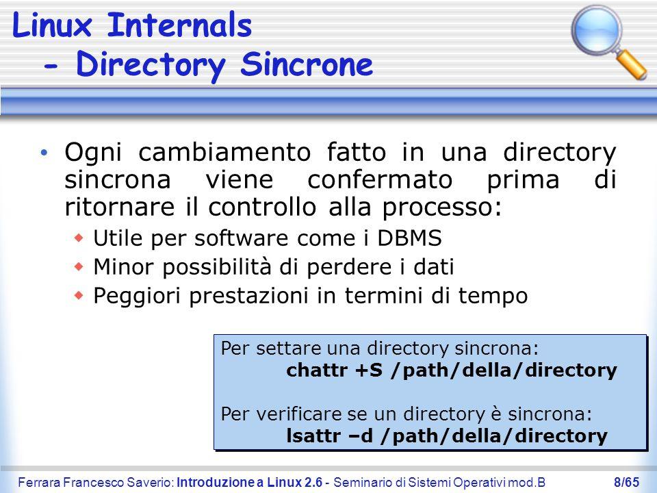 Ferrara Francesco Saverio: Introduzione a Linux 2.6 - Seminario di Sistemi Operativi mod.B9/65 Linux Internals - Thread Pthread: Posix Thread Thread a livello utente NTPL: Native Thread Posix Library Thread a livello del nucleo I kernel 2.4 non supportano NTPL Linux 2.6 gestisce i thread con un modello 1:1