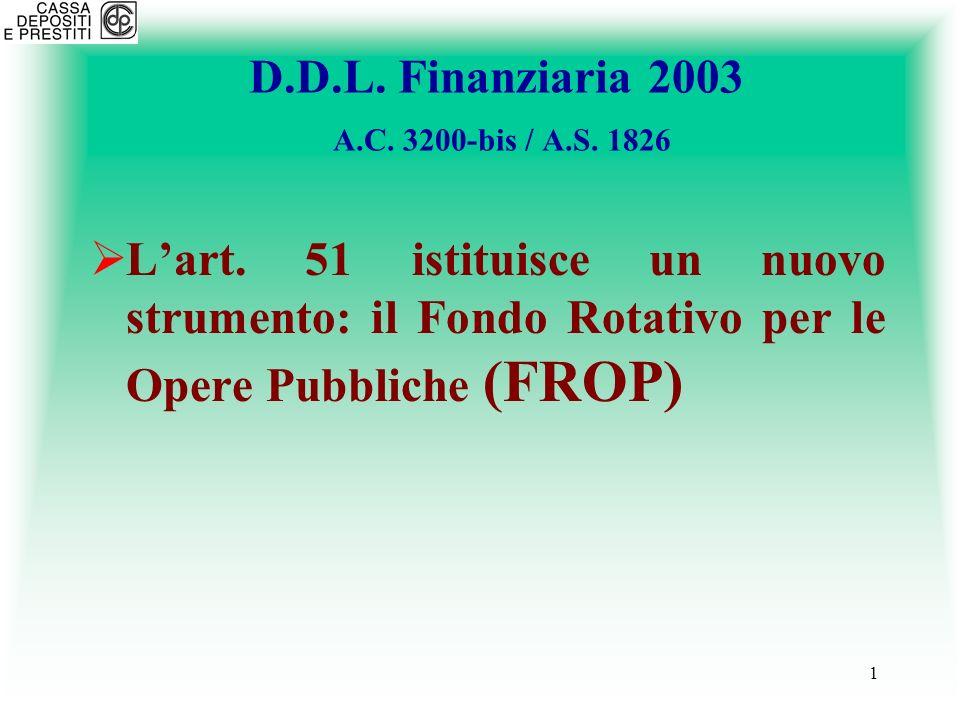 2 FROP Larticolo 51 del DDL Finanziaria 2003 istituisce presso la Cassa depositi e prestiti un nuovo Fondo rotativo, denominato Fondo Rotativo per le Opere Pubbliche – FROP, volto al sostegno finanziario delle opere pubbliche.