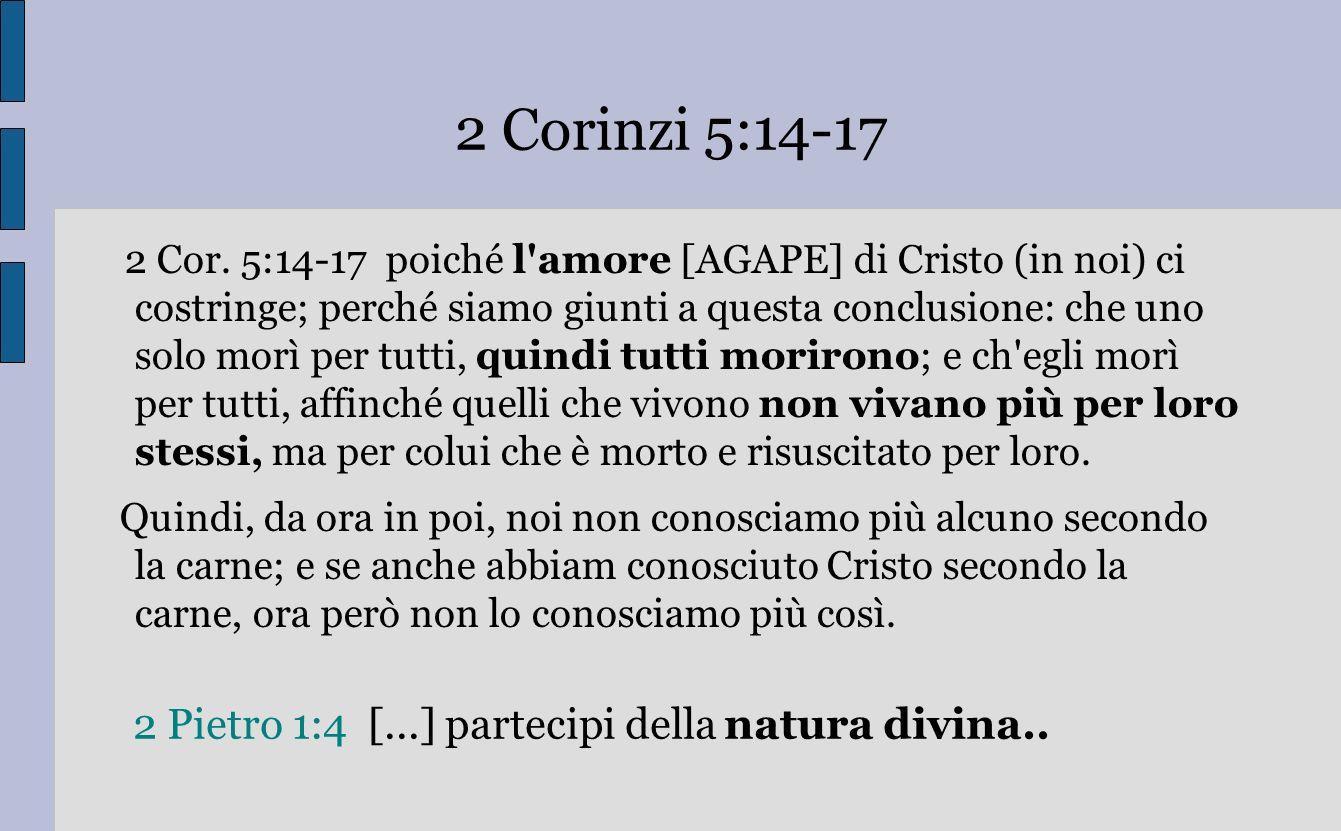 2 Corinzi 5:14-17 2 Cor. 5:14-17 poiché l'amore [AGAPE] di Cristo (in noi) ci costringe; perché siamo giunti a questa conclusione: che uno solo morì p