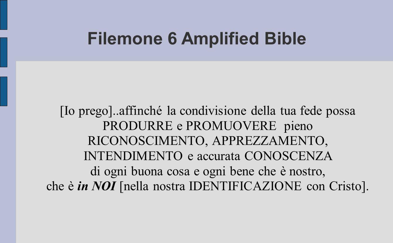 Filemone 6 Amplified Bible [Io prego]..affinché la condivisione della tua fede possa PRODURRE e PROMUOVERE pieno RICONOSCIMENTO, APPREZZAMENTO, INTEND