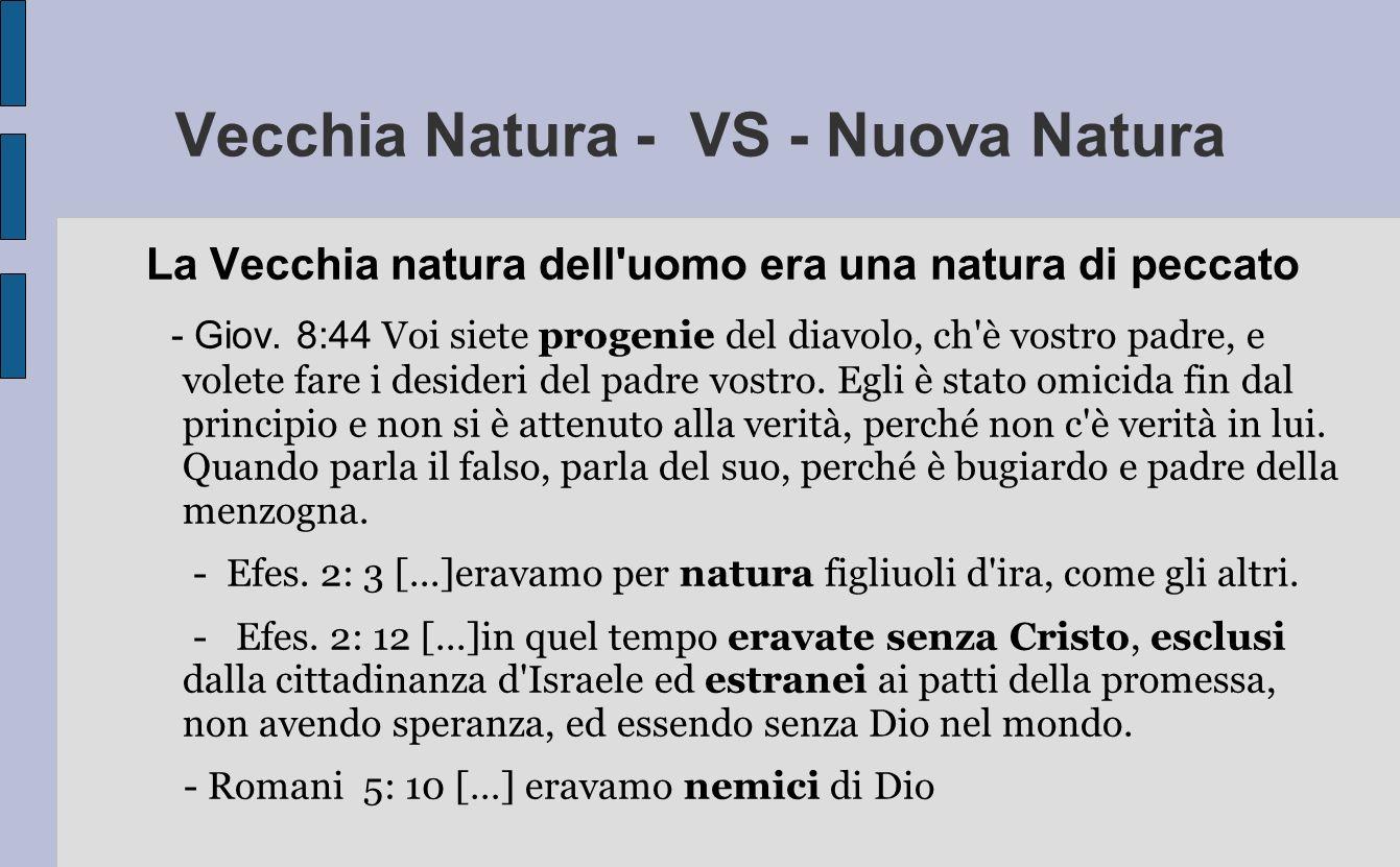 Vecchia Natura - VS - Nuova Natura La Vecchia natura dell'uomo era una natura di peccato - Giov. 8:44 Voi siete progenie del diavolo, ch'è vostro padr