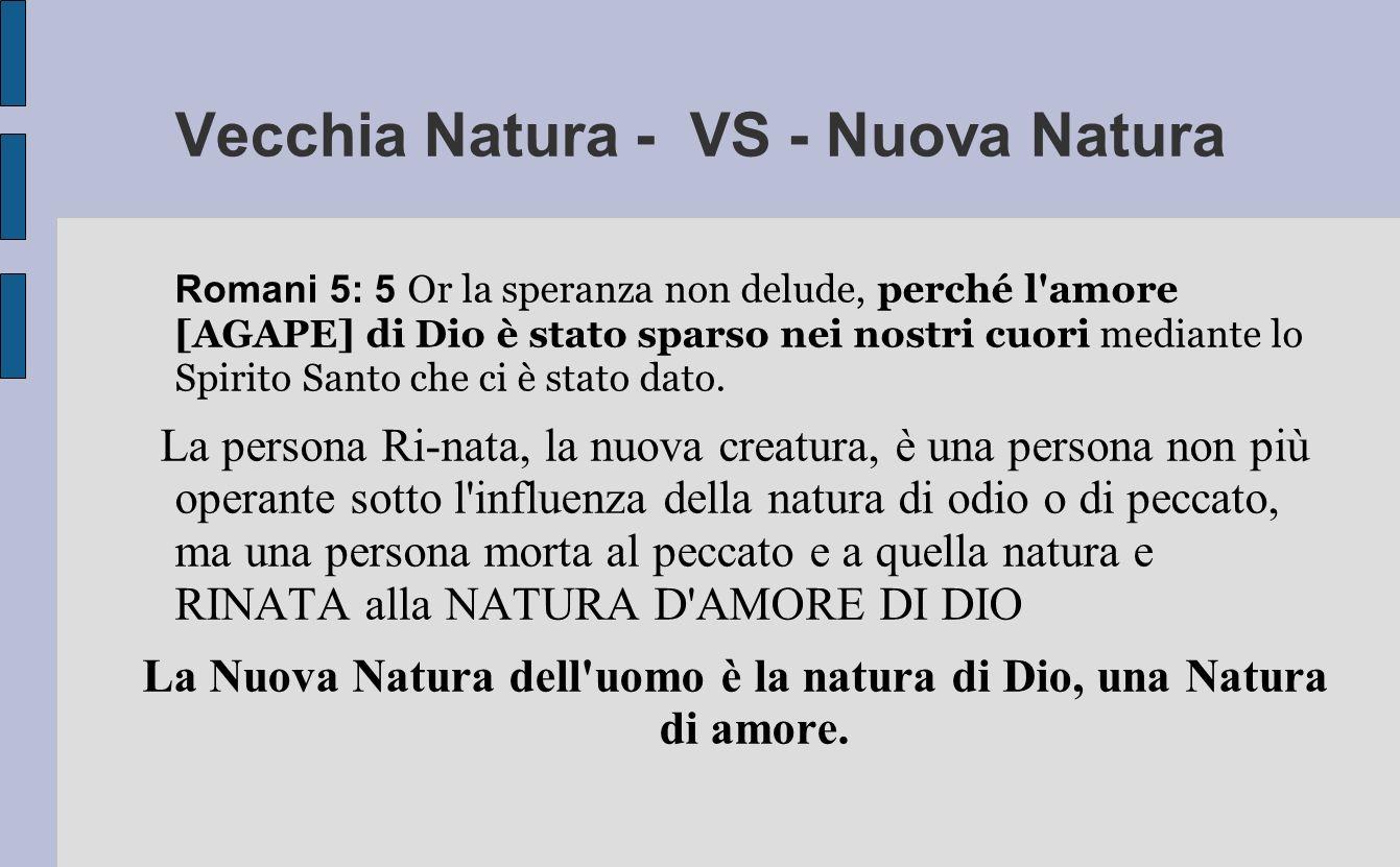 Vecchia Natura - VS - Nuova Natura Romani 5: 5 Or la speranza non delude, perché l'amore [AGAPE] di Dio è stato sparso nei nostri cuori mediante lo Sp