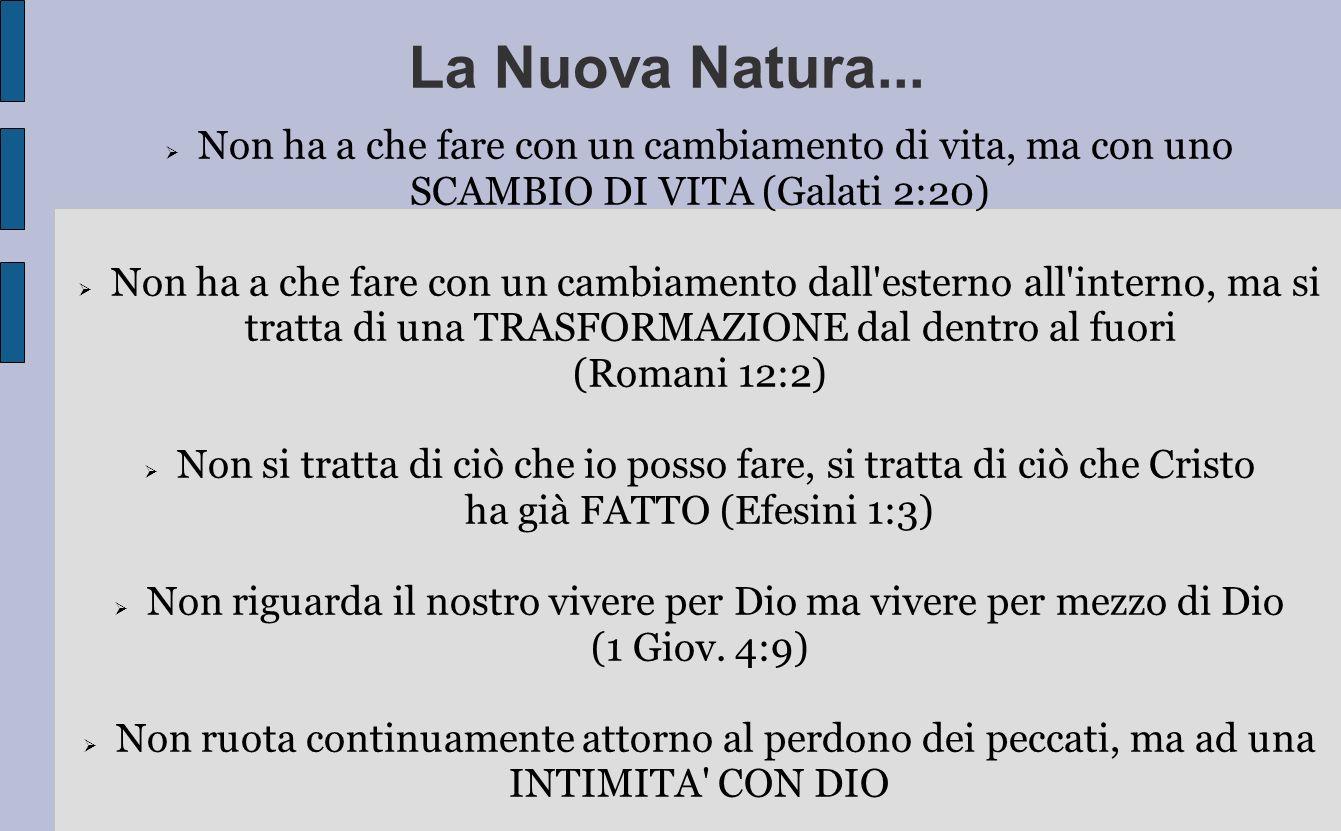 La Nuova Natura... Non ha a che fare con un cambiamento di vita, ma con uno SCAMBIO DI VITA (Galati 2:20) Non ha a che fare con un cambiamento dall'es