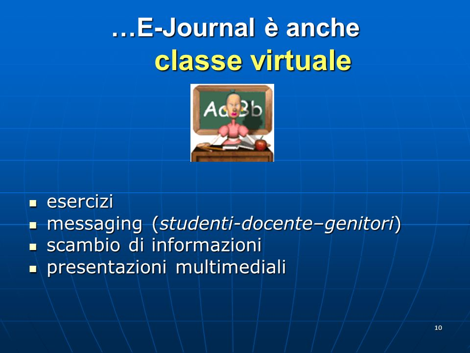 10 …E-Journal è anche classe virtuale esercizi esercizi messaging (studenti-docente–genitori) messaging (studenti-docente–genitori) scambio di informa