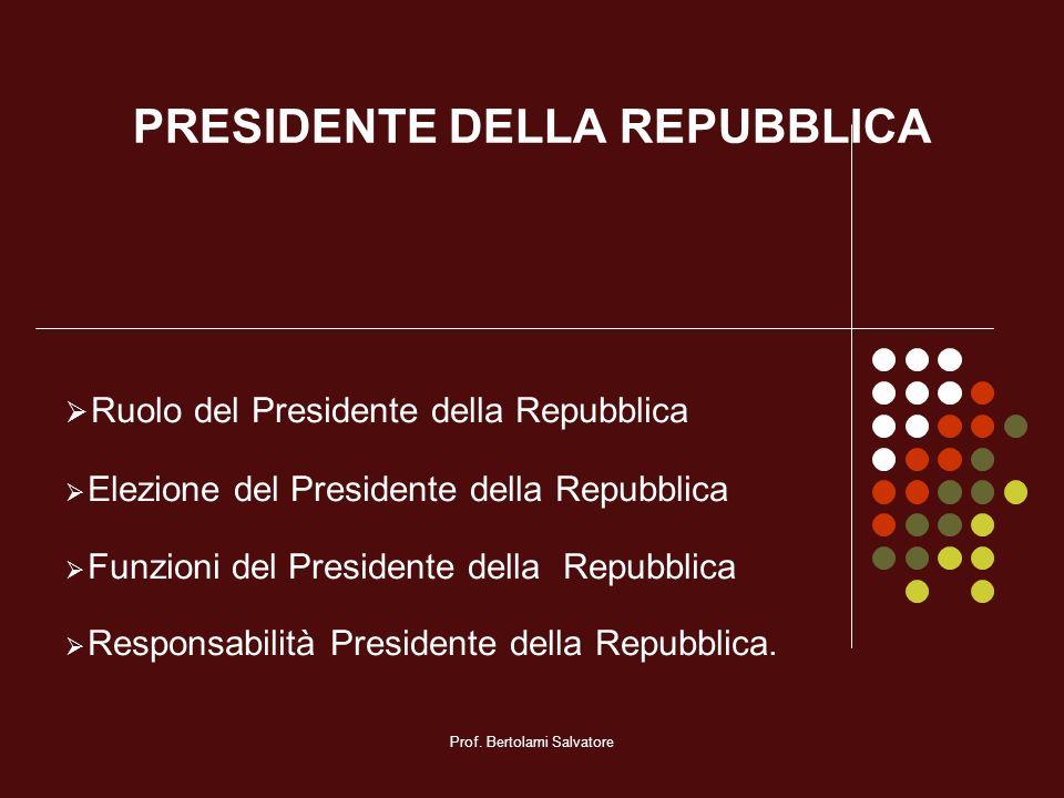 Prof. Bertolami Salvatore PRESIDENTE DELLA REPUBBLICA Ruolo del Presidente della Repubblica Elezione del Presidente della Repubblica Funzioni del Pres