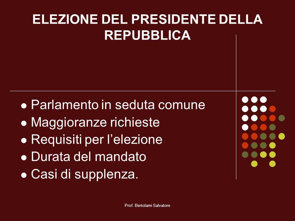 Prof. Bertolami Salvatore ELEZIONE DEL PRESIDENTE DELLA REPUBBLICA Parlamento in seduta comune Maggioranze richieste Requisiti per lelezione Durata de