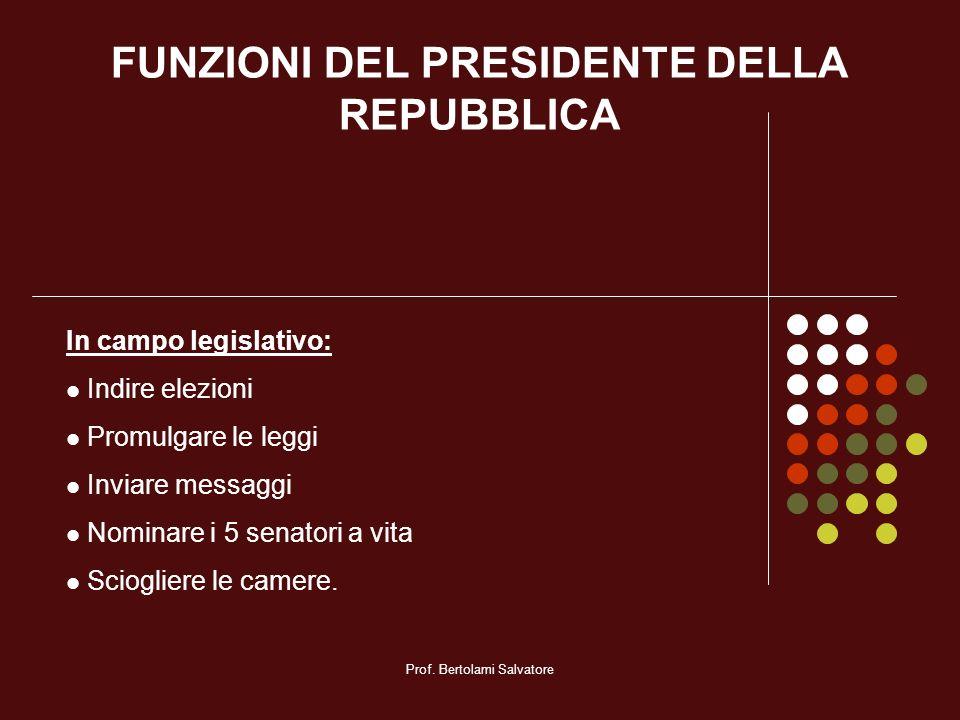 Prof. Bertolami Salvatore FUNZIONI DEL PRESIDENTE DELLA REPUBBLICA In campo legislativo: Indire elezioni Promulgare le leggi Inviare messaggi Nominare