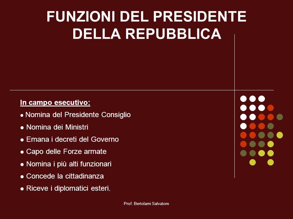 Prof. Bertolami Salvatore FUNZIONI DEL PRESIDENTE DELLA REPUBBLICA In campo esecutivo: Nomina del Presidente Consiglio Nomina dei Ministri Emana i dec