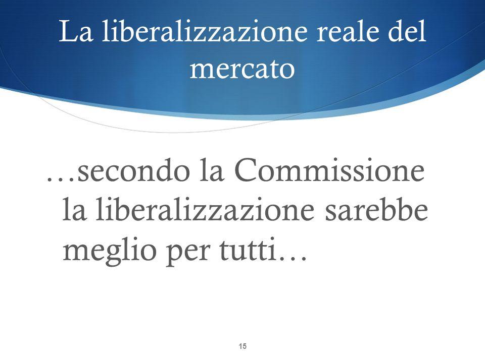 La liberalizzazione reale del mercato 15 …secondo la Commissione la liberalizzazione sarebbe meglio per tutti…
