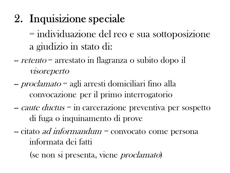 2.Inquisizione speciale = individuazione del reo e sua sottoposizione a giudizio in stato di: -- retento = arrestato in flagranza o subito dopo il vis
