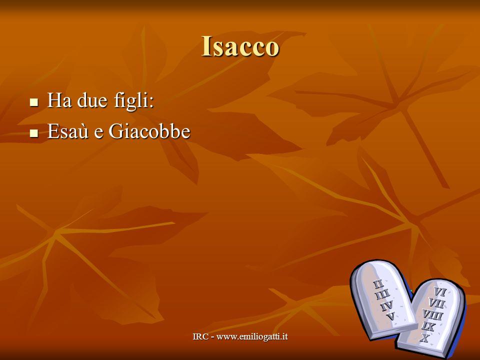 Isacco Ha due figli: Ha due figli: Esaù e Giacobbe Esaù e Giacobbe IRC - www.emiliogatti.it