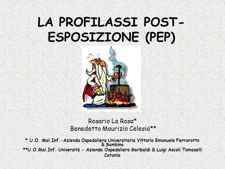 LA PROFILASSI POST- ESPOSIZIONE (PEP) Rosario La Rosa* Benedetto Maurizio Celesia** * U.O. Mal.Inf.-Azienda Ospedaliera Universitaria Vittorio Emanuel