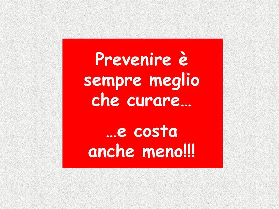 Prevenire è sempre meglio che curare… …e costa anche meno!!!