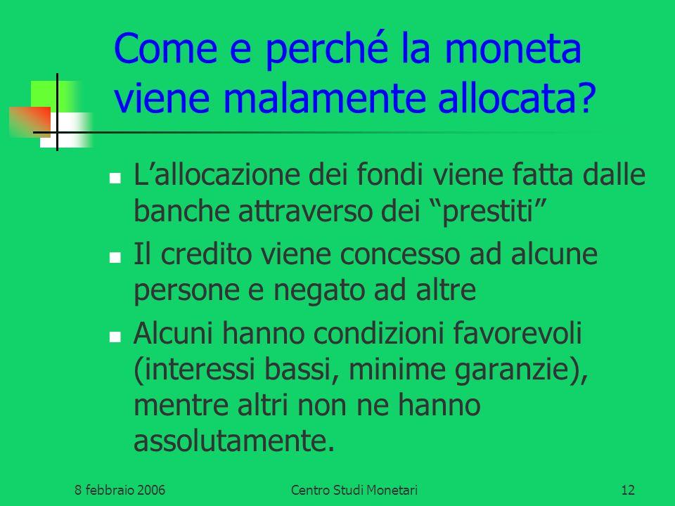 8 febbraio 2006Centro Studi Monetari12 Come e perché la moneta viene malamente allocata? Lallocazione dei fondi viene fatta dalle banche attraverso de