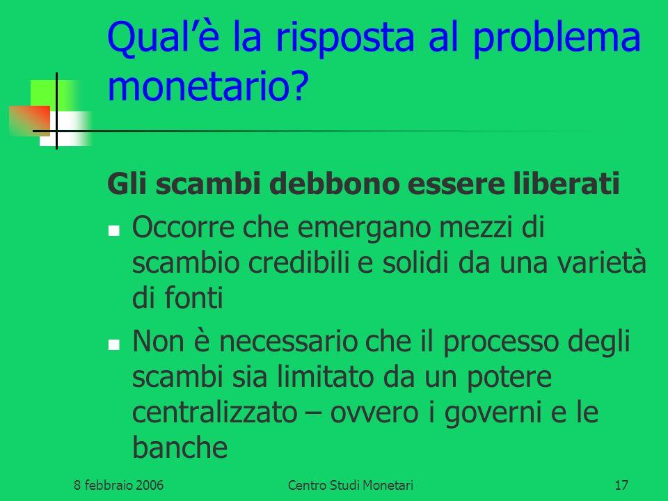 8 febbraio 2006Centro Studi Monetari17 Qualè la risposta al problema monetario? Gli scambi debbono essere liberati Occorre che emergano mezzi di scamb